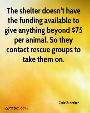 Carie Broecker - The shelter doesn't have the funding available to give anything beyond $75 per animal. So they contact rescue groups to take them on.