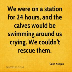 Carin Ashjian - We were on a station for 24 hours, and the calves would be swimming around us crying. We couldn't rescue them.