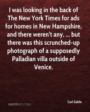 Carl Gable - I was looking in the back of The New York Times for ads for homes in New Hampshire, and there weren't any, ... but there was this scrunched-up photograph of a supposedly Palladian villa outside of Venice.