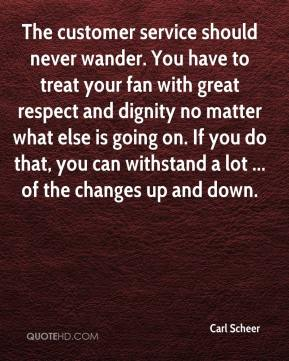 Carl Scheer - The customer service should never wander. You have to treat your fan with great respect and dignity no matter what else is going on. If you do that, you can withstand a lot ... of the changes up and down.