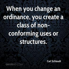 Carl Schlaudt - When you change an ordinance, you create a class of non-conforming uses or structures.