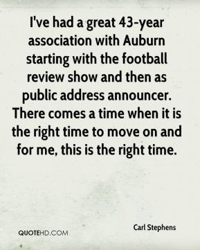 Carl Stephens - I've had a great 43-year association with Auburn starting with the football review show and then as public address announcer. There comes a time when it is the right time to move on and for me, this is the right time.