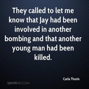 Carla Thurin - They called to let me know that Jay had been involved in another bombing and that another young man had been killed.