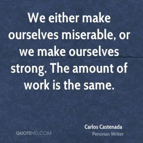 We either make ourselves miserable, or we make ourselves strong. The amount of work is the same.