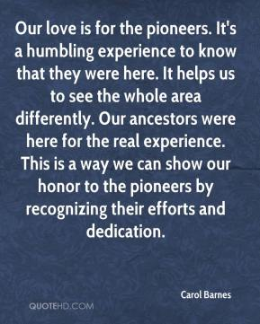 Carol Barnes - Our love is for the pioneers. It's a humbling experience to know that they were here. It helps us to see the whole area differently. Our ancestors were here for the real experience. This is a way we can show our honor to the pioneers by recognizing their efforts and dedication.