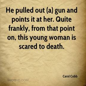 He pulled out (a) gun and points it at her. Quite frankly, from that point on, this young woman is scared to death.