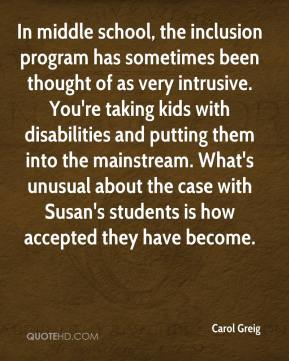 Carol Greig - In middle school, the inclusion program has sometimes been thought of as very intrusive. You're taking kids with disabilities and putting them into the mainstream. What's unusual about the case with Susan's students is how accepted they have become.