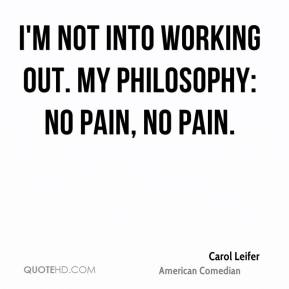 I'm not into working out. My philosophy: No pain, no pain.