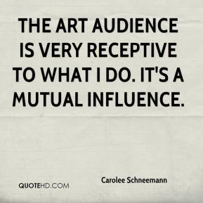 Carolee Schneemann - The art audience is very receptive to what I do. It's a mutual influence.