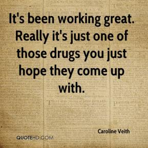Caroline Veith - It's been working great. Really it's just one of those drugs you just hope they come up with.