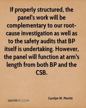 Carolyn W. Merritt - If properly structured, the panel's work will be complementary to our root-cause investigation as well as to the safety audits that BP itself is undertaking. However, the panel will function at arm's length from both BP and the CSB.