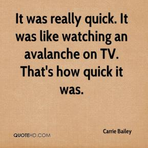 Carrie Bailey - It was really quick. It was like watching an avalanche on TV. That's how quick it was.