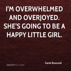 Carrie Bowcock - I'm overwhelmed and overjoyed. She's going to be a happy little girl.