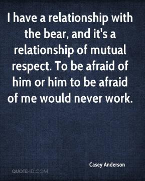 Casey Anderson - I have a relationship with the bear, and it's a relationship of mutual respect. To be afraid of him or him to be afraid of me would never work.