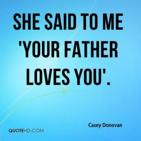 Casey Donovan - She said to me 'your father loves you'.