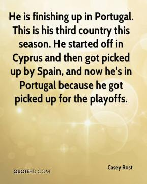 Casey Rost - He is finishing up in Portugal. This is his third country this season. He started off in Cyprus and then got picked up by Spain, and now he's in Portugal because he got picked up for the playoffs.