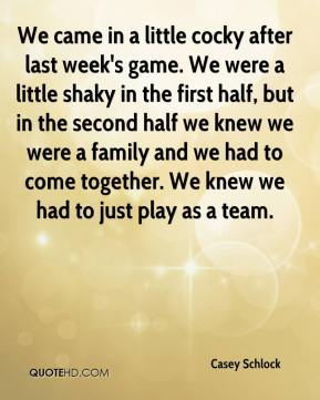 Casey Schlock - We came in a little cocky after last week's game. We were a little shaky in the first half, but in the second half we knew we were a family and we had to come together. We knew we had to just play as a team.