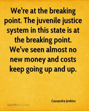 Cassandra Jenkins - We're at the breaking point. The juvenile justice system in this state is at the breaking point. We've seen almost no new money and costs keep going up and up.