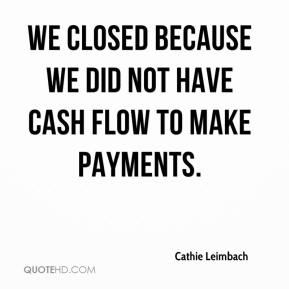 We closed because we did not have cash flow to make payments.