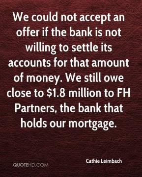 Cathie Leimbach - We could not accept an offer if the bank is not willing to settle its accounts for that amount of money. We still owe close to $1.8 million to FH Partners, the bank that holds our mortgage.