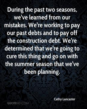 Cathy Lancaster - During the past two seasons, we've learned from our mistakes. We're working to pay our past debts and to pay off the construction debt. We're determined that we're going to cure this thing and go on with the summer season that we've been planning.