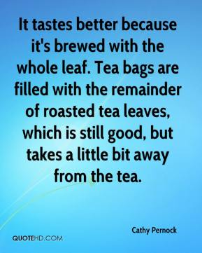 Cathy Pernock - It tastes better because it's brewed with the whole leaf. Tea bags are filled with the remainder of roasted tea leaves, which is still good, but takes a little bit away from the tea.