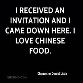 Chancellor Daniel Little - I received an invitation and I came down here. I love Chinese food.