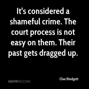 Char Blodgett - It's considered a shameful crime. The court process is not easy on them. Their past gets dragged up.