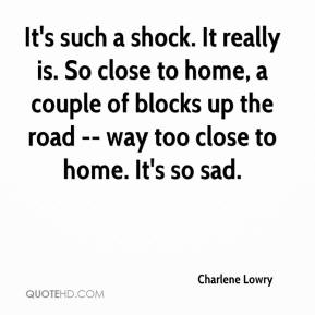 Charlene Lowry - It's such a shock. It really is. So close to home, a couple of blocks up the road -- way too close to home. It's so sad.