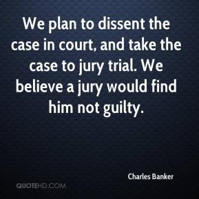 We plan to dissent the case in court, and take the case to jury trial. We believe a jury would find him not guilty.