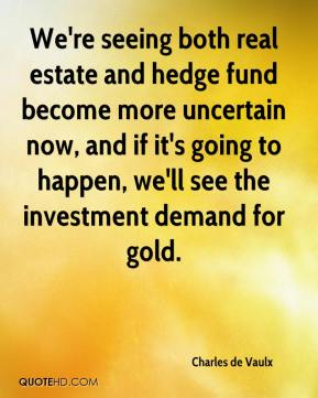 Charles de Vaulx - We're seeing both real estate and hedge fund become more uncertain now, and if it's going to happen, we'll see the investment demand for gold.