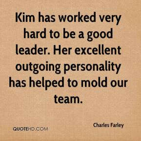 Charles Farley - Kim has worked very hard to be a good leader. Her excellent outgoing personality has helped to mold our team.