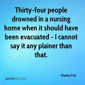 Charles Foti - Thirty-four people drowned in a nursing home when it should have been evacuated - I cannot say it any plainer than that.