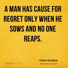 A man has cause for regret only when he sows and no one reaps.