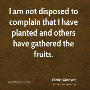 I am not disposed to complain that I have planted and others have gathered the fruits.