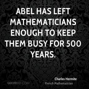 Charles Hermite - Abel has left mathematicians enough to keep them busy for 500 years.