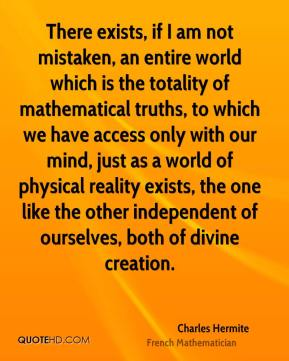 Charles Hermite - There exists, if I am not mistaken, an entire world which is the totality of mathematical truths, to which we have access only with our mind, just as a world of physical reality exists, the one like the other independent of ourselves, both of divine creation.
