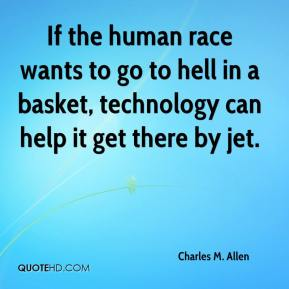 Charles M. Allen - If the human race wants to go to hell in a basket, technology can help it get there by jet.