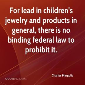 Charles Margulis - For lead in children's jewelry and products in general, there is no binding federal law to prohibit it.