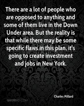 Charles Millard - There are a lot of people who are opposed to anything and some of them live in the Down Under area. But the reality is that while there may be some specific flaws in this plan, it's going to create investment and jobs in New York.