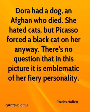 Charles Moffett - Dora had a dog, an Afghan who died. She hated cats, but Picasso forced a black cat on her anyway. There's no question that in this picture it is emblematic of her fiery personality.