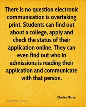 Charles Nolan - There is no question electronic communication is overtaking print. Students can find out about a college, apply and check the status of their application online. They can even find out who in admissions is reading their application and communicate with that person.