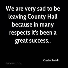 Charles Saatchi - We are very sad to be leaving County Hall because in many respects it's been a great success.