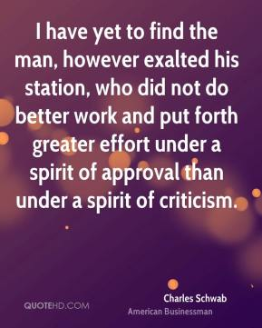 Charles Schwab - I have yet to find the man, however exalted his station, who did not do better work and put forth greater effort under a spirit of approval than under a spirit of criticism.