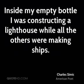 Charles Simic - Inside my empty bottle I was constructing a lighthouse while all the others were making ships.