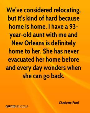 Charlette Ford - We've considered relocating, but it's kind of hard because home is home. I have a 93-year-old aunt with me and New Orleans is definitely home to her. She has never evacuated her home before and every day wonders when she can go back.