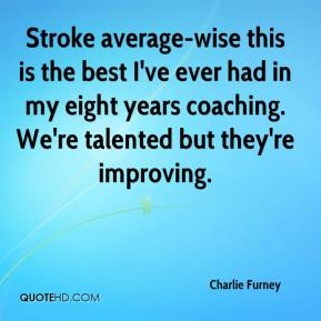 Charlie Furney - Stroke average-wise this is the best I've ever had in my eight years coaching. We're talented but they're improving.