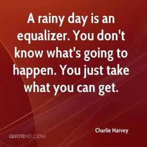 Charlie Harvey - A rainy day is an equalizer. You don't know what's going to happen. You just take what you can get.