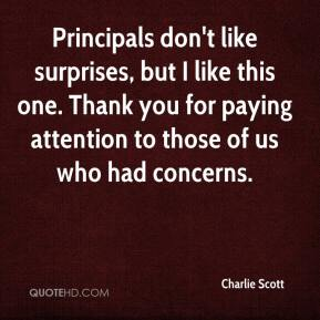 Charlie Scott - Principals don't like surprises, but I like this one. Thank you for paying attention to those of us who had concerns.