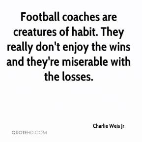 Charlie Weis Jr - Football coaches are creatures of habit. They really don't enjoy the wins and they're miserable with the losses.